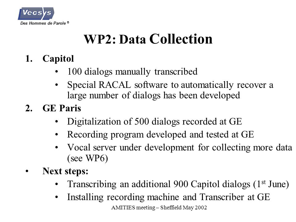 Des Hommes de Parole ® AMITIES meeting – Sheffield May 2002 WP2: Data Collection 1.Capitol 100 dialogs manually transcribed Special RACAL software to automatically recover a large number of dialogs has been developed 2.GE Paris Digitalization of 500 dialogs recorded at GE Recording program developed and tested at GE Vocal server under development for collecting more data (see WP6) Next steps: Transcribing an additional 900 Capitol dialogs (1 st June) Installing recording machine and Transcriber at GE