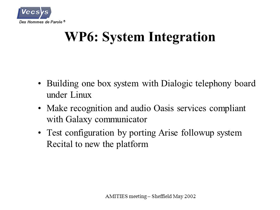 Des Hommes de Parole ® AMITIES meeting – Sheffield May 2002 WP6: System Integration Building one box system with Dialogic telephony board under Linux Make recognition and audio Oasis services compliant with Galaxy communicator Test configuration by porting Arise followup system Recital to new the platform