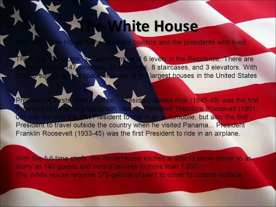 Here are White House facts about the building and the presidents who lived there: There are 132 rooms, 35 bathrooms, and 6 levels in the Residence. Th