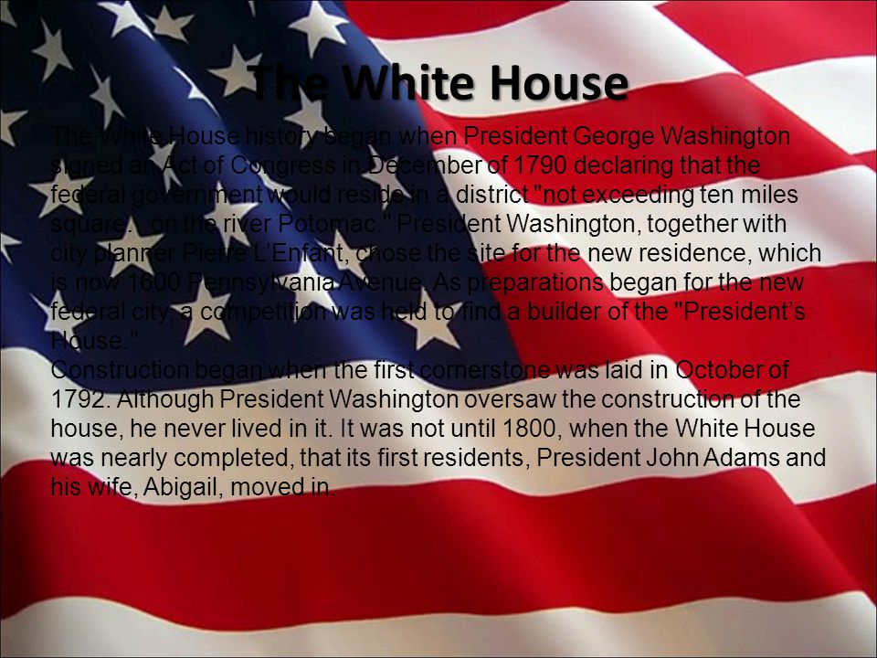 The White House history began when President George Washington signed an Act of Congress in December of 1790 declaring that the federal government would reside in a district not exceeding ten miles square…on the river Potomac. President Washington, together with city planner Pierre L'Enfant, chose the site for the new residence, which is now 1600 Pennsylvania Avenue.