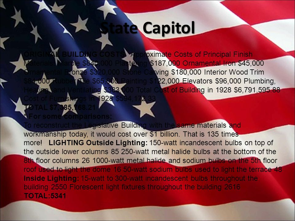 State Capitol ORIGINAL BUILDING COSTS Approximate Costs of Principal Finish Materials: Marble $840,000 Plastering $187,000 Ornamental Iron $45,000 Ornamental Bronze $320,000 Stone Carving $180,000 Interior Wood Trim $84,000 Rubber Tile $65,000 Painting $122,000 Elevators $96,000 Plumbing, Heating, and Ventilating $383,000 Total Cost of Building in 1928 $6,791,595.88 Cost of Furnishings in 1928 $594,172.33 TOTAL $7,385,768.21 * For some comparisons: To reconstruct the Legislative Building with the same materials and workmanship today, it would cost over $1 billion.
