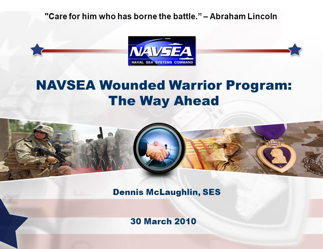 Dennis McLaughlin, SES 30 March 2010 NAVSEA Wounded Warrior Program: The Way Ahead Care for him who has borne the battle. – Abraham Lincoln