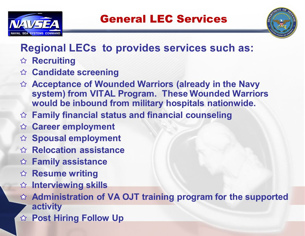 General LEC Services Regional LECs to provides services such as: Recruiting Candidate screening Acceptance of Wounded Warriors (already in the Navy system) from VITAL Program.