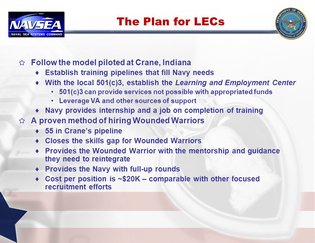 The Plan for LECs Follow the model piloted at Crane, Indiana ♦Establish training pipelines that fill Navy needs ♦With the local 501(c)3, establish the Learning and Employment Center 501(c)3 can provide services not possible with appropriated funds Leverage VA and other sources of support ♦Navy provides internship and a job on completion of training A proven method of hiring Wounded Warriors ♦55 in Crane's pipeline ♦Closes the skills gap for Wounded Warriors ♦Provides the Wounded Warrior with the mentorship and guidance they need to reintegrate ♦Provides the Navy with full-up rounds ♦Cost per position is ~$20K – comparable with other focused recruitment efforts