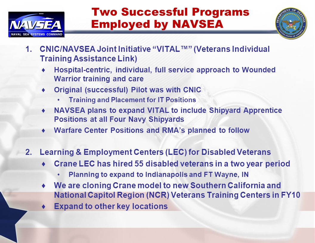 Two Successful Programs Employed by NAVSEA 1.CNIC/NAVSEA Joint Initiative VITAL™ (Veterans Individual Training Assistance Link) ♦Hospital-centric, individual, full service approach to Wounded Warrior training and care ♦Original (successful) Pilot was with CNIC Training and Placement for IT Positions ♦NAVSEA plans to expand VITAL to include Shipyard Apprentice Positions at all Four Navy Shipyards ♦Warfare Center Positions and RMA's planned to follow 2.Learning & Employment Centers (LEC) for Disabled Veterans ♦Crane LEC has hired 55 disabled veterans in a two year period Planning to expand to Indianapolis and FT Wayne, IN ♦We are cloning Crane model to new Southern California and National Capitol Region (NCR) Veterans Training Centers in FY10 ♦Expand to other key locations