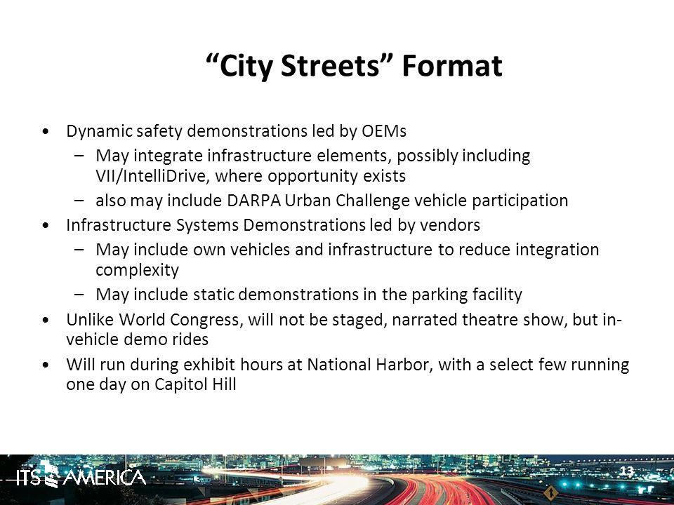 13 City Streets Format Dynamic safety demonstrations led by OEMs –May integrate infrastructure elements, possibly including VII/IntelliDrive, where opportunity exists –also may include DARPA Urban Challenge vehicle participation Infrastructure Systems Demonstrations led by vendors –May include own vehicles and infrastructure to reduce integration complexity –May include static demonstrations in the parking facility Unlike World Congress, will not be staged, narrated theatre show, but in- vehicle demo rides Will run during exhibit hours at National Harbor, with a select few running one day on Capitol Hill 13