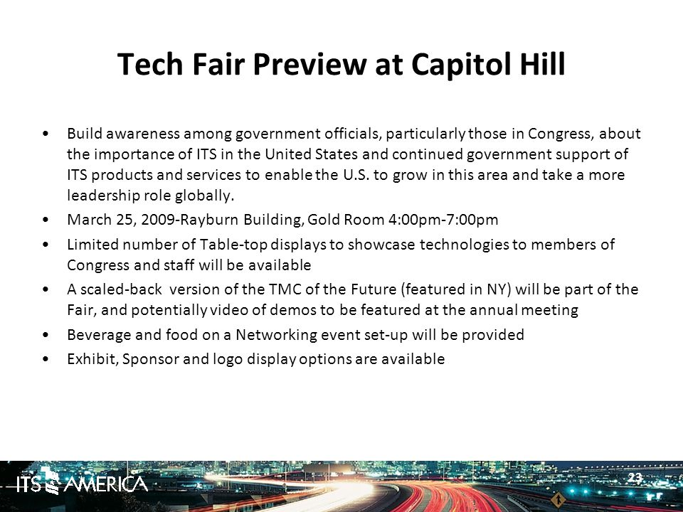 23 Tech Fair Preview at Capitol Hill Build awareness among government officials, particularly those in Congress, about the importance of ITS in the United States and continued government support of ITS products and services to enable the U.S.