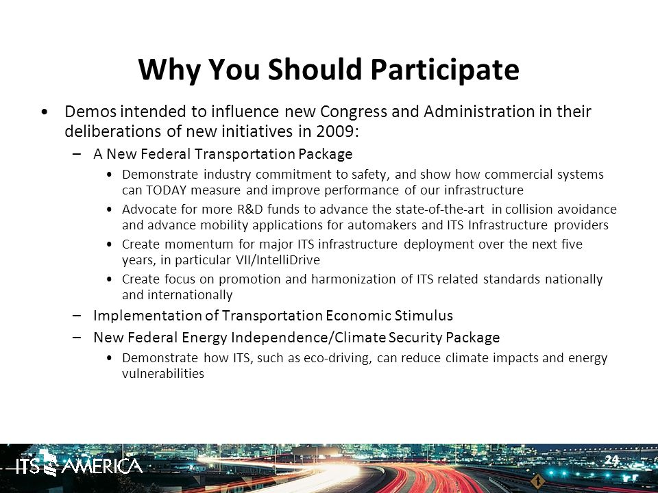 24 Why You Should Participate Demos intended to influence new Congress and Administration in their deliberations of new initiatives in 2009: –A New Federal Transportation Package Demonstrate industry commitment to safety, and show how commercial systems can TODAY measure and improve performance of our infrastructure Advocate for more R&D funds to advance the state-of-the-art in collision avoidance and advance mobility applications for automakers and ITS Infrastructure providers Create momentum for major ITS infrastructure deployment over the next five years, in particular VII/IntelliDrive Create focus on promotion and harmonization of ITS related standards nationally and internationally –Implementation of Transportation Economic Stimulus –New Federal Energy Independence/Climate Security Package Demonstrate how ITS, such as eco-driving, can reduce climate impacts and energy vulnerabilities 24