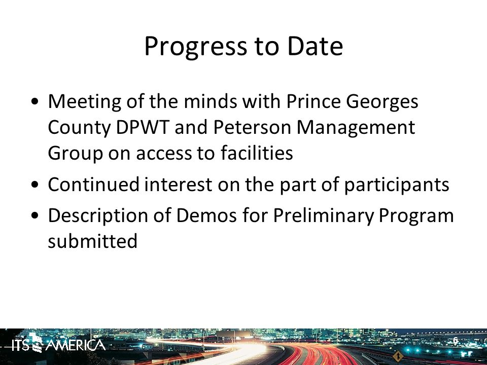 6 Progress to Date Meeting of the minds with Prince Georges County DPWT and Peterson Management Group on access to facilities Continued interest on the part of participants Description of Demos for Preliminary Program submitted 6