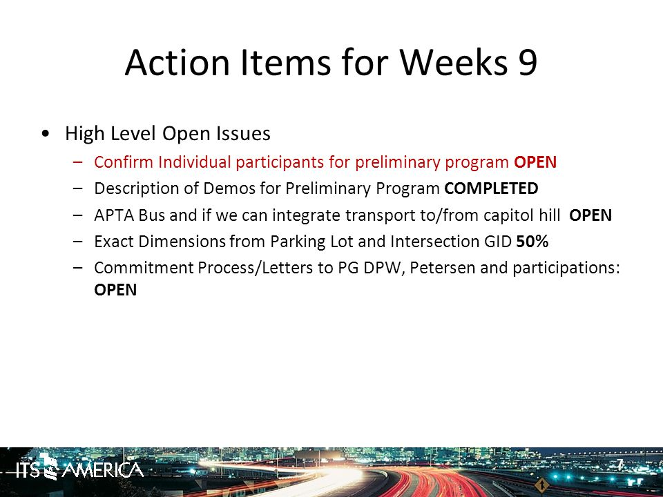 7 Action Items for Weeks 9 High Level Open Issues –Confirm Individual participants for preliminary program OPEN –Description of Demos for Preliminary Program COMPLETED –APTA Bus and if we can integrate transport to/from capitol hill OPEN –Exact Dimensions from Parking Lot and Intersection GID 50% –Commitment Process/Letters to PG DPW, Petersen and participations: OPEN 7
