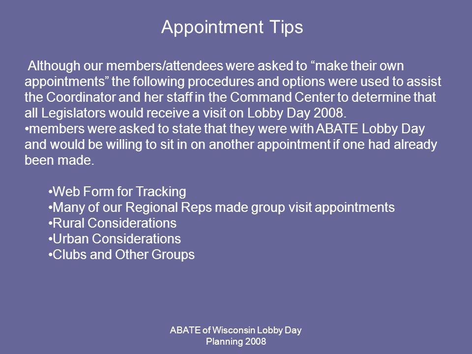 ABATE of Wisconsin Lobby Day Planning 2008 Appointment Tips Although our members/attendees were asked to make their own appointments the following procedures and options were used to assist the Coordinator and her staff in the Command Center to determine that all Legislators would receive a visit on Lobby Day 2008.