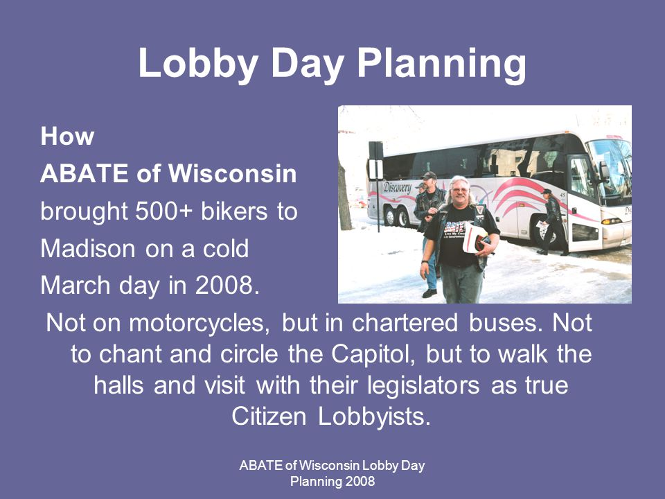 ABATE of Wisconsin Lobby Day Planning 2008 Lobby Day Planning How ABATE of Wisconsin brought 500+ bikers to Madison on a cold March day in 2008.