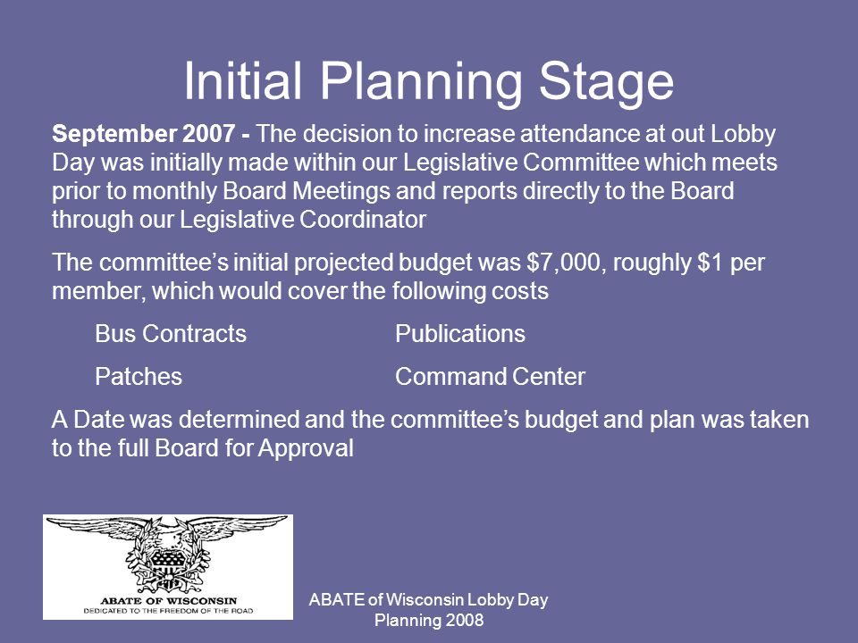 ABATE of Wisconsin Lobby Day Planning 2008 Initial Planning Stage September 2007 - The decision to increase attendance at out Lobby Day was initially made within our Legislative Committee which meets prior to monthly Board Meetings and reports directly to the Board through our Legislative Coordinator The committee's initial projected budget was $7,000, roughly $1 per member, which would cover the following costs Bus ContractsPublications PatchesCommand Center A Date was determined and the committee's budget and plan was taken to the full Board for Approval