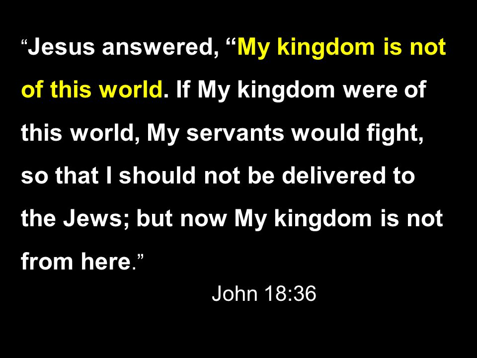 Jesus answered, My kingdom is not of this world.
