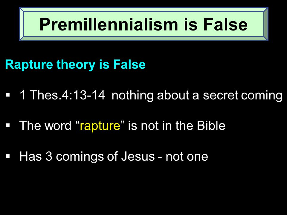 Rapture theory is False  1 Thes.4:13-14 nothing about a secret coming  The word rapture is not in the Bible  Has 3 comings of Jesus - not one Premillennialism is False
