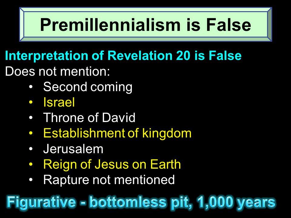Interpretation of Revelation 20 is False Does not mention: Second coming Israel Throne of David Establishment of kingdom Jerusalem Reign of Jesus on Earth Rapture not mentioned Premillennialism is False