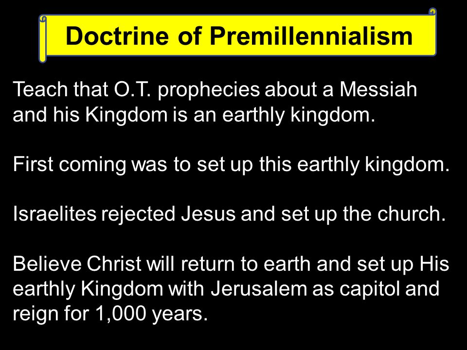 Teach that O.T. prophecies about a Messiah and his Kingdom is an earthly kingdom.