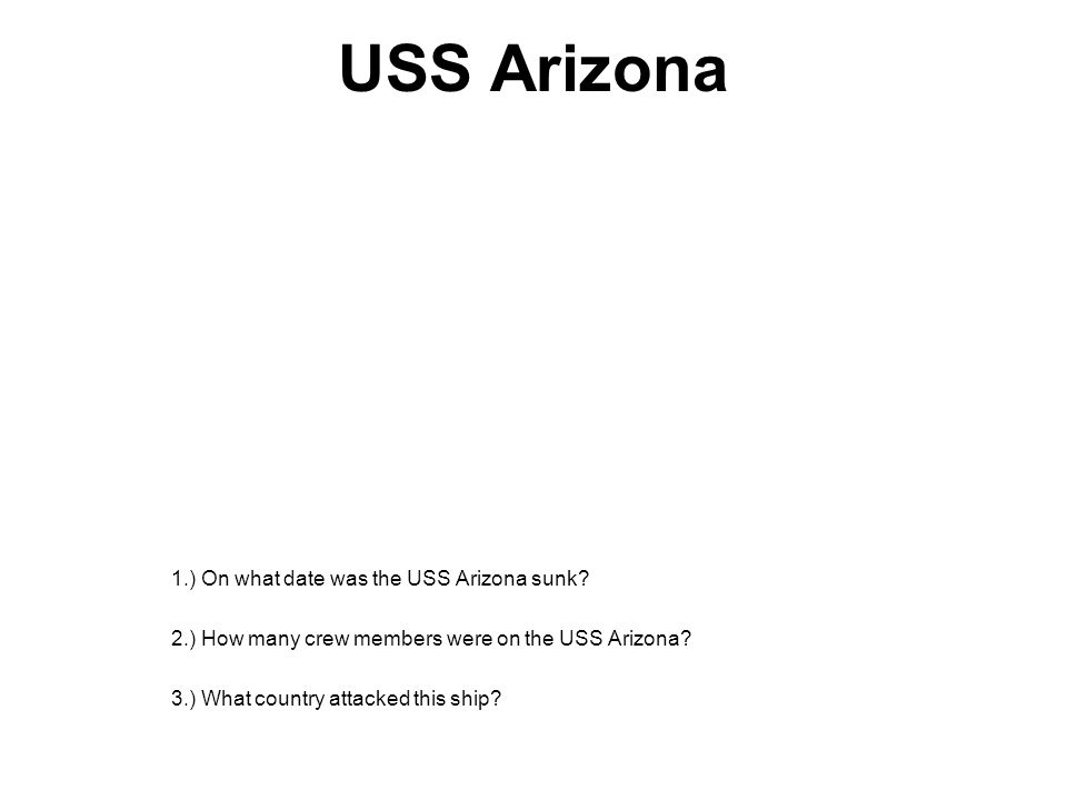 USS Arizona 1.) On what date was the USS Arizona sunk? 2.) How many crew members were on the USS Arizona? 3.) What country attacked this ship?