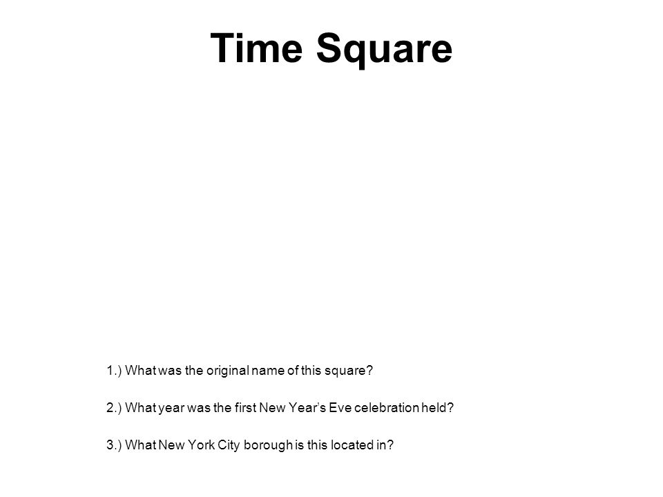 Time Square 1.) What was the original name of this square? 2.) What year was the first New Year's Eve celebration held? 3.) What New York City borough