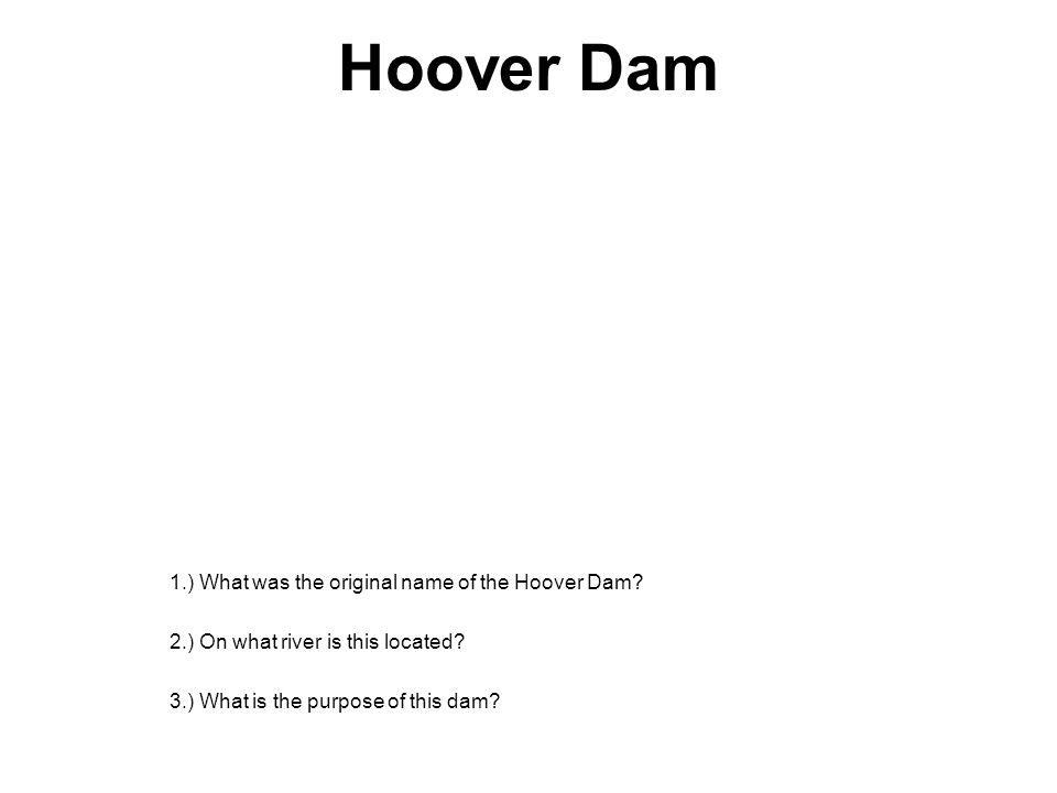 Hoover Dam 1.) What was the original name of the Hoover Dam? 2.) On what river is this located? 3.) What is the purpose of this dam?