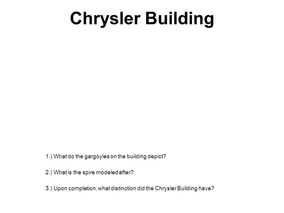 Chrysler Building 1.) What do the gargoyles on the building depict? 2.) What is the spire modeled after? 3.) Upon completion, what distinction did the