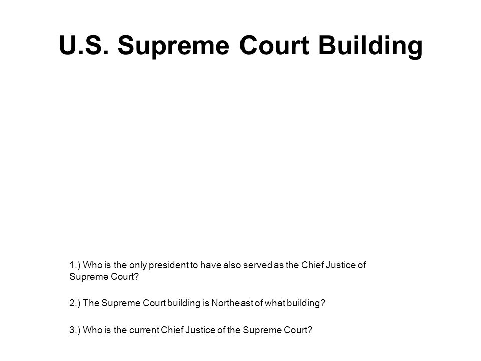 U.S. Supreme Court Building 1.) Who is the only president to have also served as the Chief Justice of Supreme Court? 2.) The Supreme Court building is