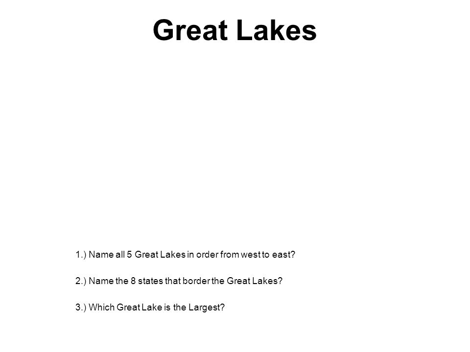 Great Lakes 1.) Name all 5 Great Lakes in order from west to east? 2.) Name the 8 states that border the Great Lakes? 3.) Which Great Lake is the Larg