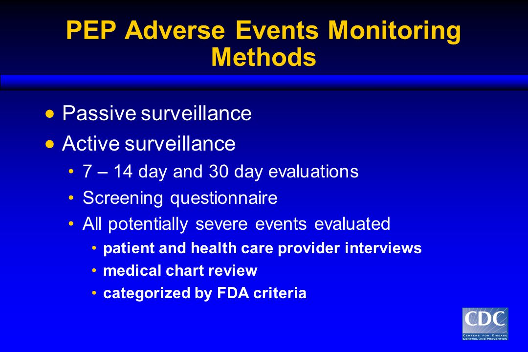 PEP Adverse Events Monitoring Methods  Passive surveillance  Active surveillance 7 – 14 day and 30 day evaluations Screening questionnaire All potentially severe events evaluated patient and health care provider interviews medical chart review categorized by FDA criteria