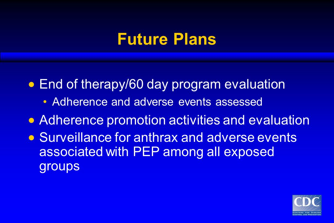 Future Plans  End of therapy/60 day program evaluation Adherence and adverse events assessed  Adherence promotion activities and evaluation  Surveillance for anthrax and adverse events associated with PEP among all exposed groups