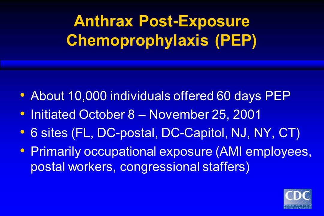 Anthrax Post-Exposure Chemoprophylaxis (PEP) About 10,000 individuals offered 60 days PEP Initiated October 8 – November 25, 2001 6 sites (FL, DC-postal, DC-Capitol, NJ, NY, CT) Primarily occupational exposure (AMI employees, postal workers, congressional staffers)