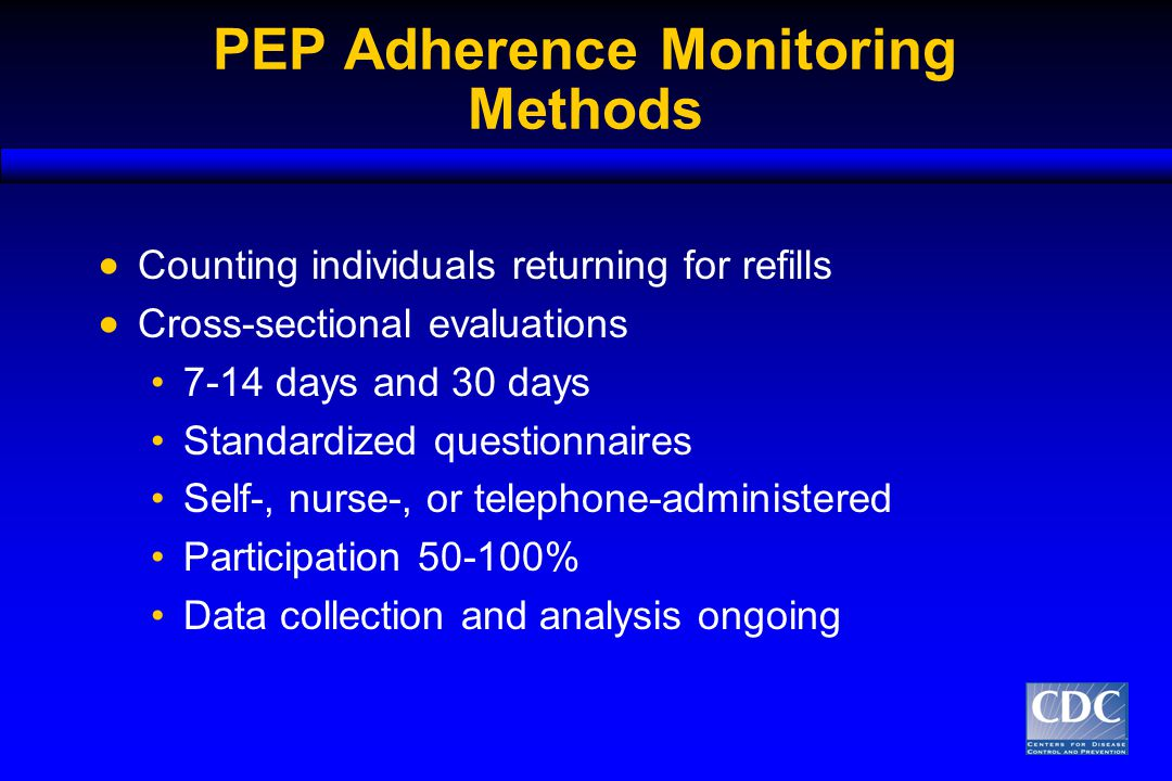 PEP Adherence Monitoring Methods  Counting individuals returning for refills  Cross-sectional evaluations 7-14 days and 30 days Standardized questionnaires Self-, nurse-, or telephone-administered Participation 50-100% Data collection and analysis ongoing