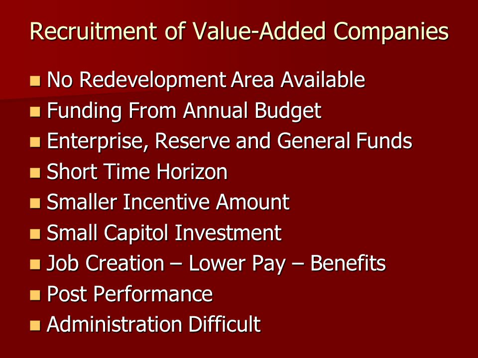 Recruitment of Value-Added Companies No Redevelopment Area Available No Redevelopment Area Available Funding From Annual Budget Funding From Annual Budget Enterprise, Reserve and General Funds Enterprise, Reserve and General Funds Short Time Horizon Short Time Horizon Smaller Incentive Amount Smaller Incentive Amount Small Capitol Investment Small Capitol Investment Job Creation – Lower Pay – Benefits Job Creation – Lower Pay – Benefits Post Performance Post Performance Administration Difficult Administration Difficult