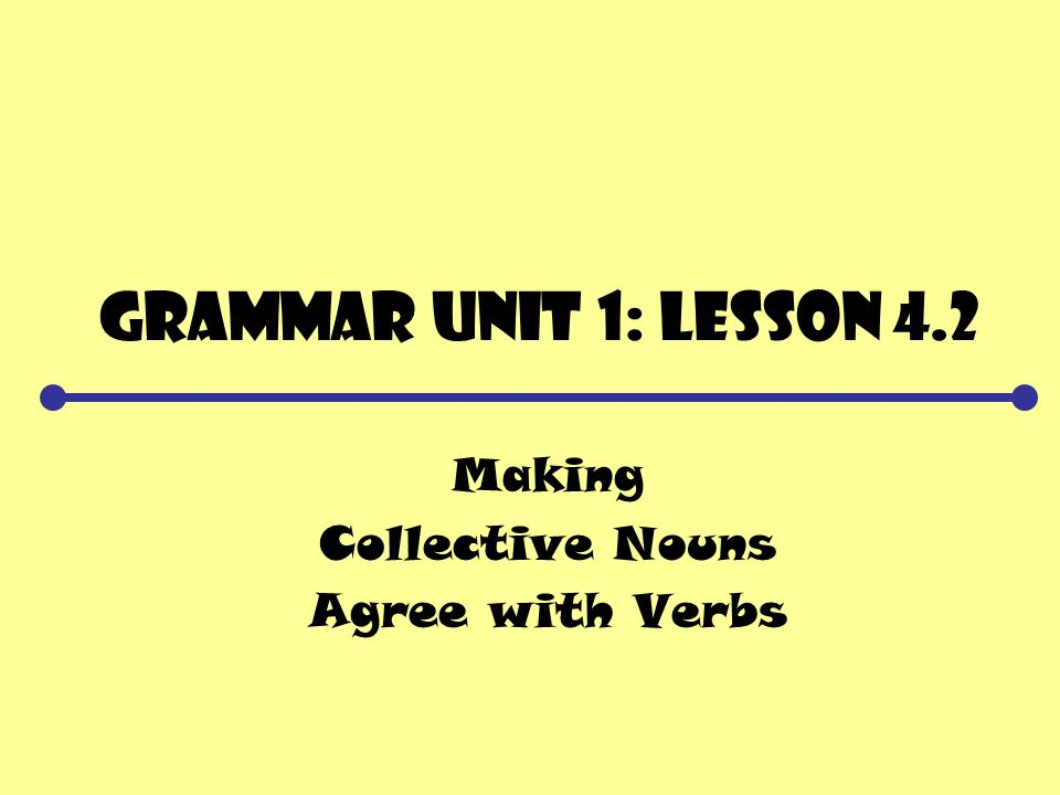 Grammar Unit 1: Lesson 4.2 Making Collective Nouns Agree with Verbs
