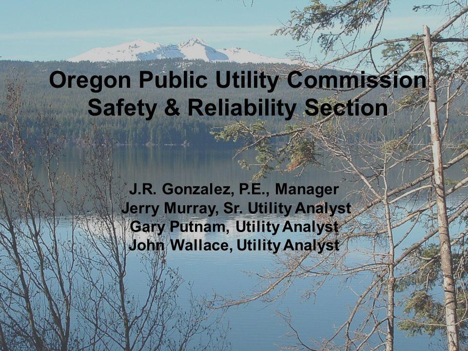 Oregon Public Utility Commission Safety & Reliability Section J.R. Gonzalez, P.E., Manager Jerry Murray, Sr. Utility Analyst Gary Putnam, Utility Anal