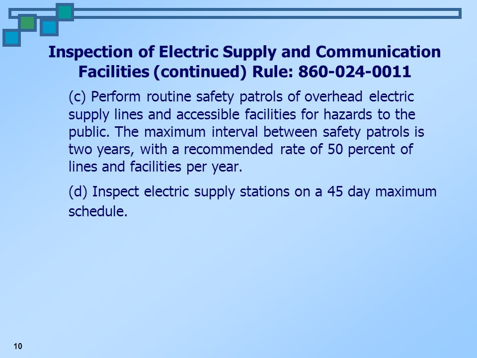 10 Inspection of Electric Supply and Communication Facilities (continued) Rule: 860-024-0011 (c) Perform routine safety patrols of overhead electric supply lines and accessible facilities for hazards to the public.
