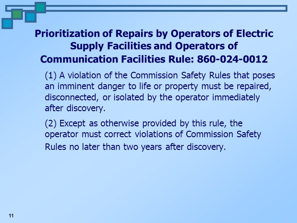 11 Prioritization of Repairs by Operators of Electric Supply Facilities and Operators of Communication Facilities Rule: 860-024-0012 (1) A violation of the Commission Safety Rules that poses an imminent danger to life or property must be repaired, disconnected, or isolated by the operator immediately after discovery.