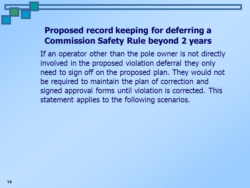 14 Proposed record keeping for deferring a Commission Safety Rule beyond 2 years If an operator other than the pole owner is not directly involved in the proposed violation deferral they only need to sign off on the proposed plan.