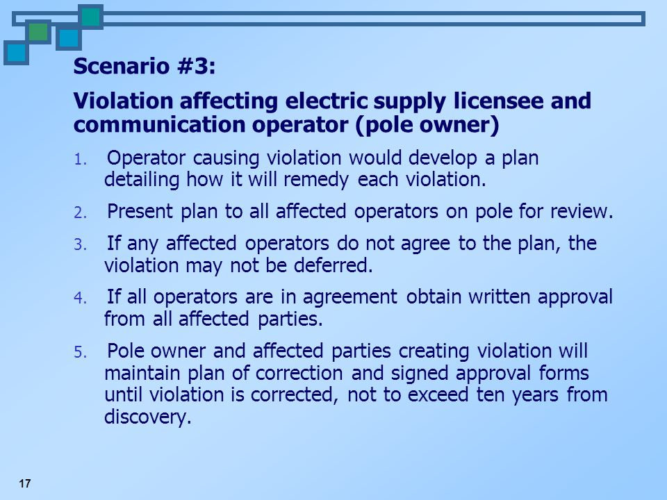 17 Scenario #3: Violation affecting electric supply licensee and communication operator (pole owner) 1. Operator causing violation would develop a pla
