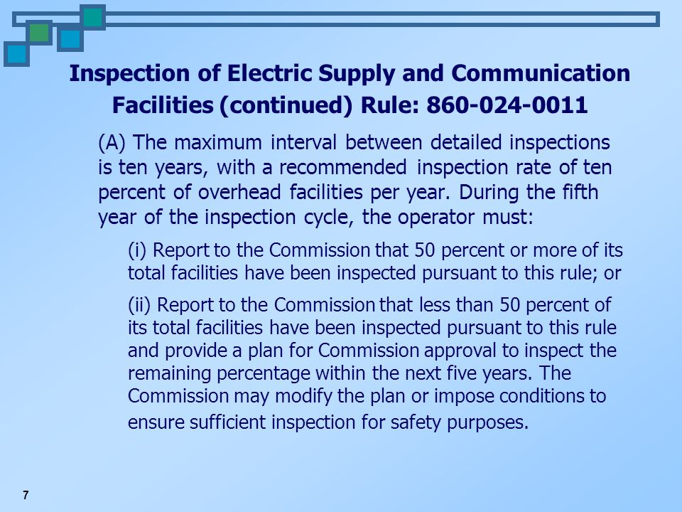 7 Inspection of Electric Supply and Communication Facilities (continued) Rule: 860-024-0011 (A) The maximum interval between detailed inspections is ten years, with a recommended inspection rate of ten percent of overhead facilities per year.