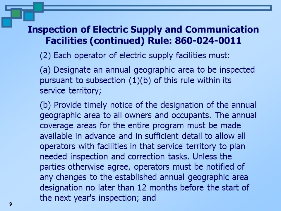 9 Inspection of Electric Supply and Communication Facilities (continued) Rule: 860-024-0011 (2) Each operator of electric supply facilities must: (a) Designate an annual geographic area to be inspected pursuant to subsection (1)(b) of this rule within its service territory; (b) Provide timely notice of the designation of the annual geographic area to all owners and occupants.