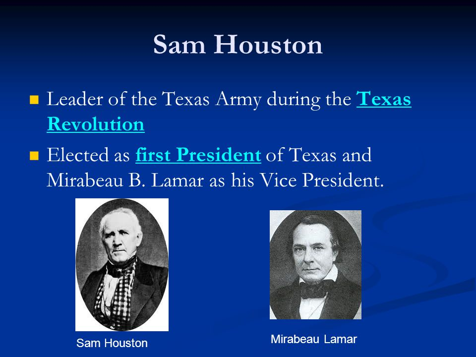 Sam Houston Leader of the Texas Army during the Texas Revolution Elected as first President of Texas and Mirabeau B.