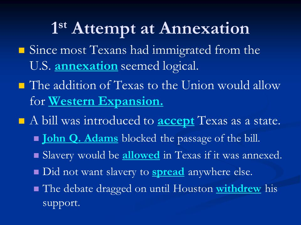 1 st Attempt at Annexation Since most Texans had immigrated from the U.S.