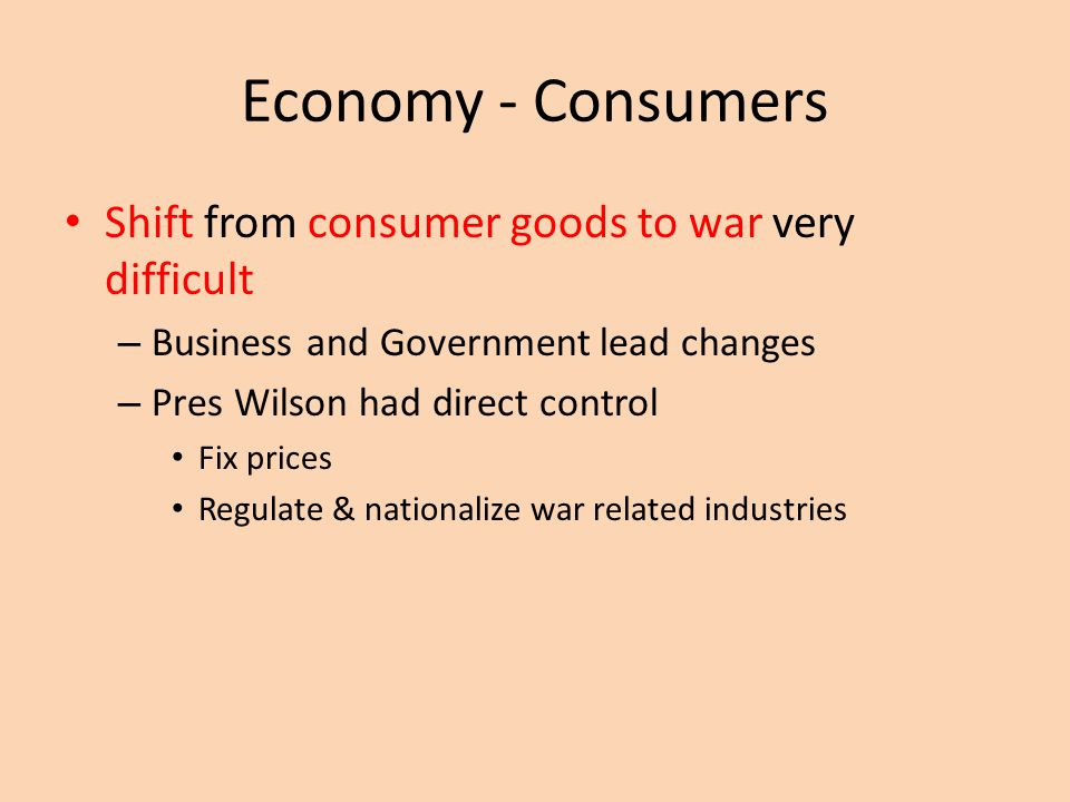 Economy - Consumers Shift from consumer goods to war very difficult – Business and Governmentlead changes – Pres Wilson had direct control Fix prices Regulate & nationalize war related industries
