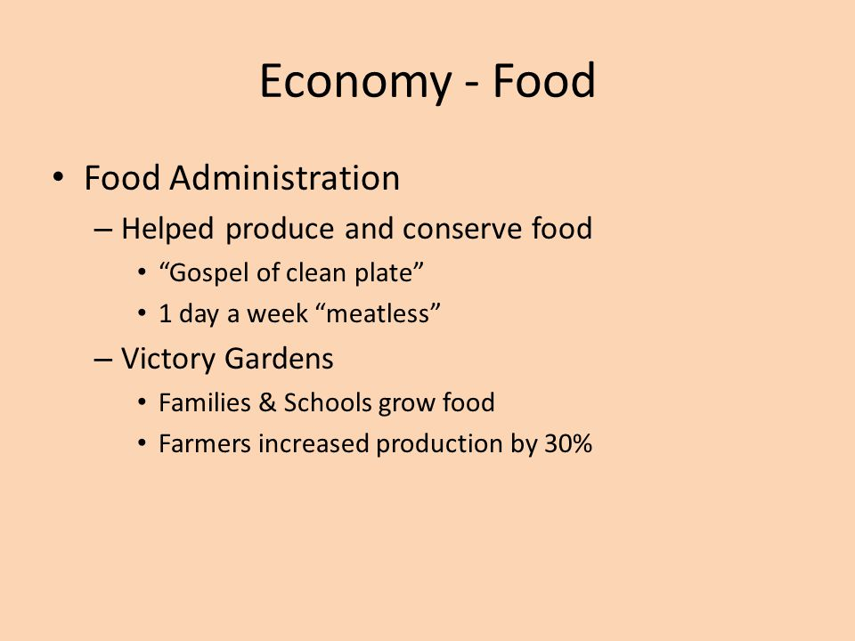 Economy - Food Food Administration – Helped produce and conserve food Gospel of clean plate 1 day a week meatless – Victory Gardens Families & Schools grow food Farmers increased production by 30%