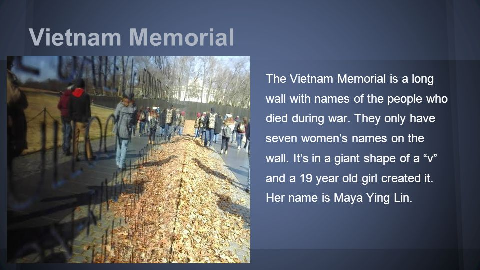 Vietnam Memorial The Vietnam Memorial is a long wall with names of the people who died during war. They only have seven women's names on the wall. It'