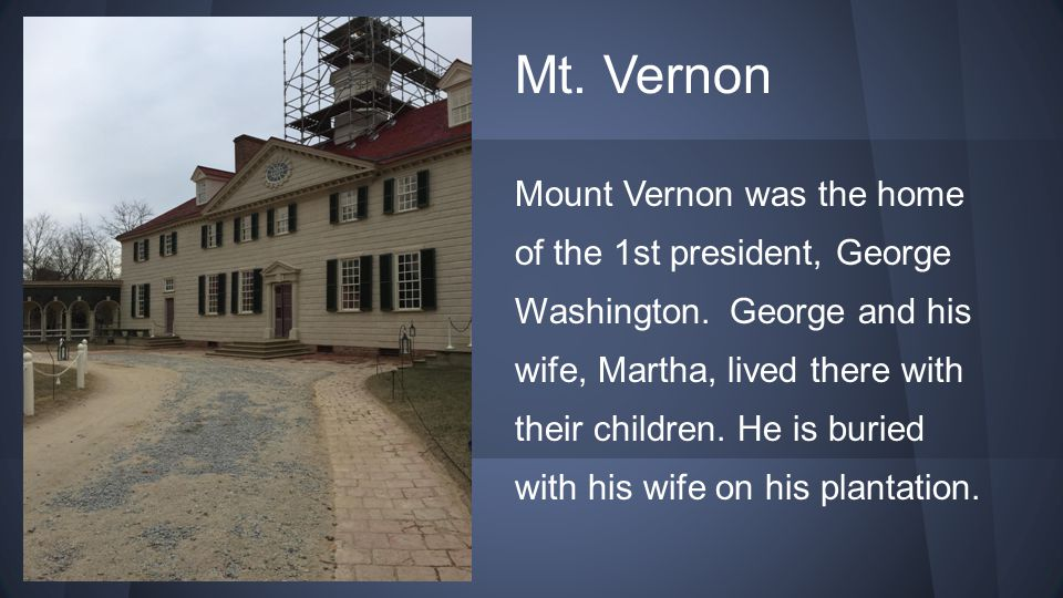 Mt. Vernon Mount Vernon was the home of the 1st president, George Washington. George and his wife, Martha, lived there with their children. He is buri