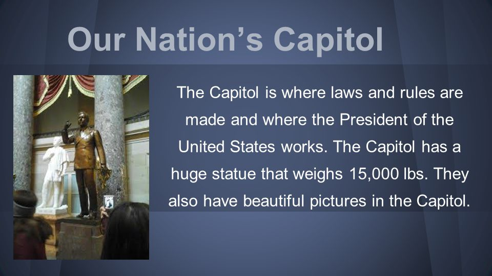 Our Nation's Capitol The Capitol is where laws and rules are made and where the President of the United States works. The Capitol has a huge statue th