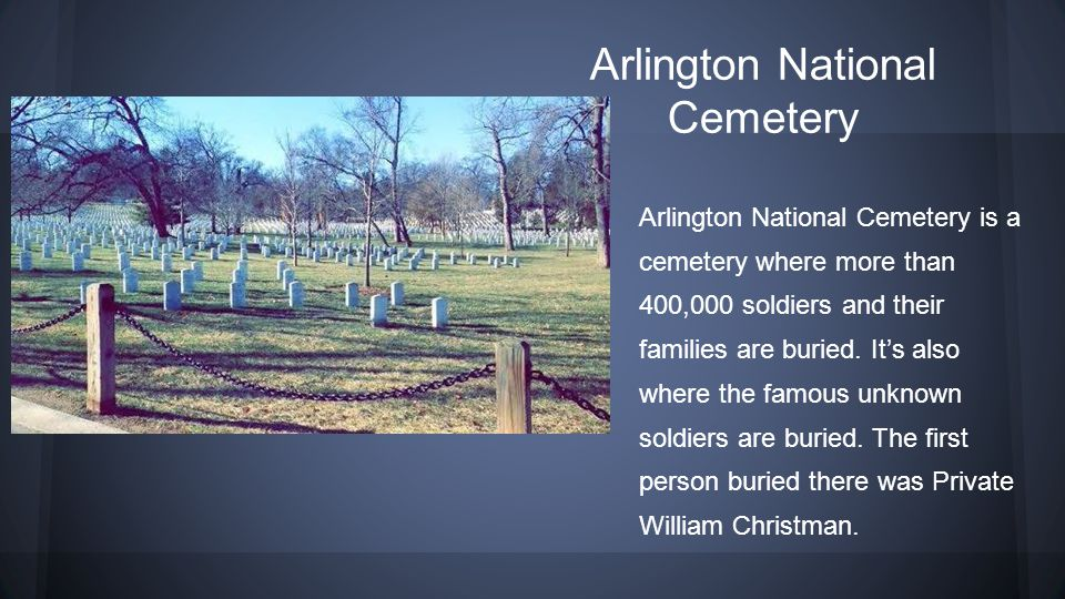 Arlington National Cemetery Arlington National Cemetery is a cemetery where more than 400,000 soldiers and their families are buried. It's also where