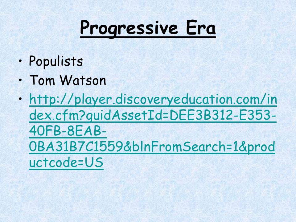 Progressive Era Populists Tom Watson http://player.discoveryeducation.com/in dex.cfm?guidAssetId=DEE3B312-E353- 40FB-8EAB- 0BA31B7C1559&blnFromSearch=