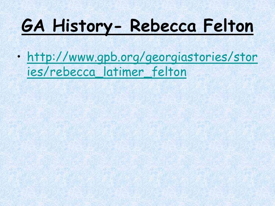 GA History- Rebecca Felton http://www.gpb.org/georgiastories/stor ies/rebecca_latimer_feltonhttp://www.gpb.org/georgiastories/stor ies/rebecca_latimer